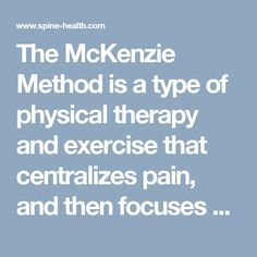 The McKenzie Method is a type of physical therapy and exercise that centralizes pain, and then focuses on self-healing techniques, including exercise.