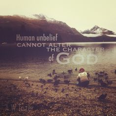 Human unbelief cannot alter the character of God. - A.W Tozer. Excellent.