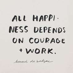 all happiness depends on courage and work // honore de balzac