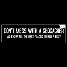 Don't Mess with a Geocacher... Geocaching Bumper Sticker! lol! this is so true...
