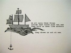 We all carry these things inside that no one else can see; they hold us down like anchors, they drown us out at sea.