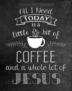 All I Need Today is a little Bit of Coffee and a Whole lot of Jesus.