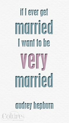 If I ever get married, I want to be very married.  Audrey Hepburn #love #quote