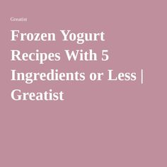 Frozen Yogurt Recipes With 5 Ingredients or Less | Greatist