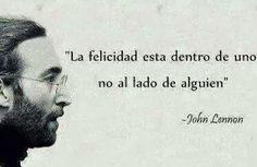 """""""La felicidad está dentro de uno no al lado de alguien"""" John Lennon"""