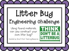 Engineering Challenge:Using found materials, can you construct your own litter bug?Materials: (for a classroom)A variety of found materials and craft materials (the more upcycled the better)!  This could include: pipe cleaners, cups, bottle caps, google eyes, egg cartons, coffee filters, foam pieces, plastic cups, etc.Scissor, tape and glueThis packet contains all the information you need to make this a great engineering activity in your classroom!