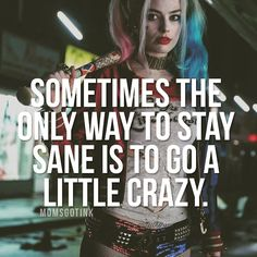 Sometimes the only way to stay sane is to go a little crazy.