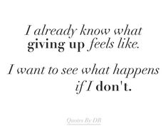 I already know what giving up feels like. I want to see what happens if I don't. #motivation #True #QuotesByDR #QuotesDR #quote #quotes #quoteoftheday