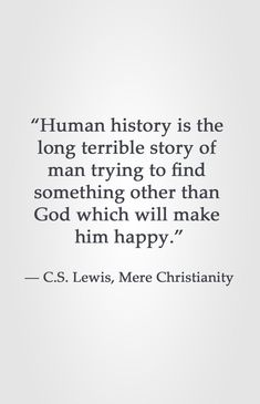 """""""Human history is the long terrible story of man trying to find something other than God which will make him happy. Lewis, Mere Christianity therefore learn the only answer to happiness is God Jesus Christ and the Holy Spirit Quotable Quotes, Faith Quotes, Bible Quotes, Me Quotes, People Quotes, Lyric Quotes, Godly Man Quotes, Happy Quotes, Great Quotes"""
