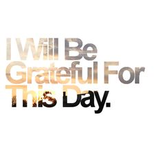 I Will Be Grateful For This Day.