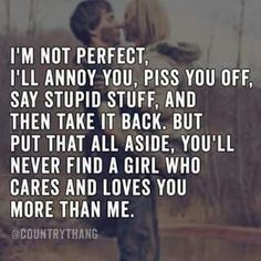 Describes me perfectly.by no means am I perfect, but I will love you like no other has.and put every ounce of my heart and soul into the relationship. Sad that nobody appreciates my kind of love. Country Relationship Quotes, Country Love Quotes, Country Relationships, Boyfriend Quotes Relationships, Tomboy Quotes, Mood Quotes, Cute Quotes, Funny Quotes, Redneck Quotes