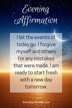 It's so easy to carry the events of each day over into tomorrow. Over time this creates a lot of unnecessary, heavy baggage for you to carry. You don't have to weigh yourself down hanging on to events of the past. Try saying or writing this affirmation each night before you go to sleep. Make a conscious choice to let today go so you can begin fresh tomorrow.