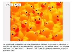 """Get some rubber duckies and write the letters of your name on the bottoms of them. Fill their bathtub up with water and put duckies in it with a poster saying """" I'd sure be a lucky fuck if you went to the dance with me"""" They'd have to unscramble the duckies to find out who asked them."""