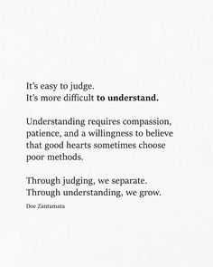 It's easy to judge. It's more difficult to understand. Through judging, we separate. Through understanding, we grow. Judge Quotes, True Quotes, Words Quotes, Wise Words, Motivational Quotes, Inspirational Quotes, Sayings, Qoutes, Dont Judge People Quotes