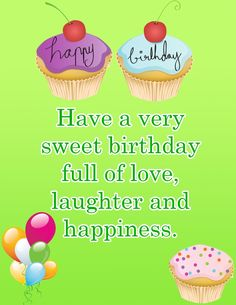 happy birthday! Have a very sweet birthday full of love, laughter and happiness.  tjn