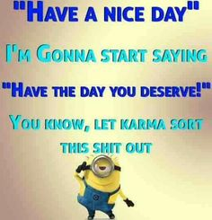 """""""Have a nice day.""""  I'm gonna start saying """"Have the day you deserve!""""  You know, let karma sort this shit out. - minion"""