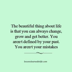 The beautiful thing about life is that you can always change, grow and get better. You aren't defined by your past. You aren't your mistakes.