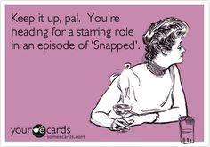 Funny Confession Ecard: Keep it up, pal. You're heading for a starring role in an episode of 'Snapped'.