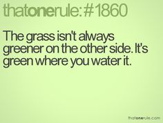 The grass isn't always greener on the other side. It's green where you water it.