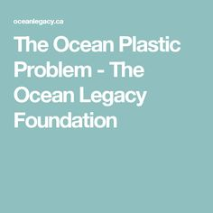 The Ocean Plastic Problem - The Ocean Legacy Foundation