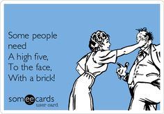 Some people need A high five, To the face, With a brick!