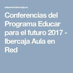 Conferencias del Programa Educar para el futuro 2017 - Ibercaja Aula en Red