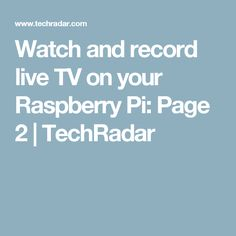 Watch and record live TV on your Raspberry Pi: Page 2 | TechRadar