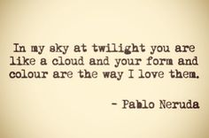 In my sky at twilight you are like a cloud  and your form and colour are the way I love them.  -Pablo Neruda