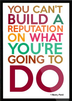 you can't build a reputation on what you're going to do