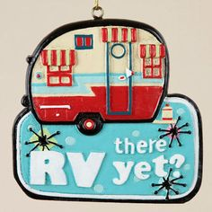 RV there yet? Ha Ha - Love the ornaments on this site! I need some of these for our tree in our RV.