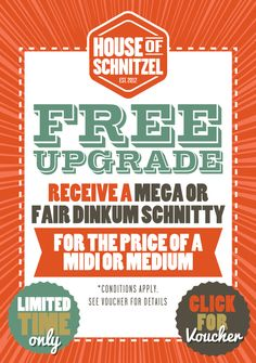 (AUGUST 1st - 31st) VOUCHER: Free Upgrade! Enjoy a mega or fair dinkum schnitty for the price of midi or medium from our House of Schnitzel range.  Simply present a copy of the voucher or show a picture of the offer on the House of Schnitzel web page on your mobile device!