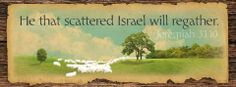 He that scattered Israel will regather.  Jeremiah 31:10