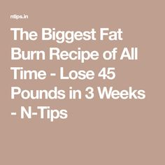 The Biggest Fat Burn Recipe of All Time - Lose 45 Pounds in 3 Weeks - N-Tips