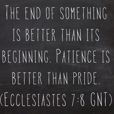 The end of something is better than its beginning. Patience is better than pride. (Ecclesiastes 7:8 GNT)