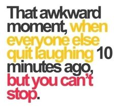 That awkward moment..happens tro me all the time..once i start laughing it takes a while for me to stop.....