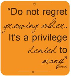 Must remind myself of this. Growing older is not a bad thing, but a privilege!