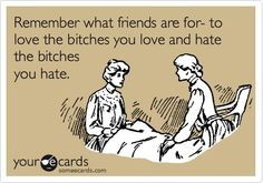 Remember what friends are for- to love the bitches you love and hate the bitches you hate. my-inner-monologue