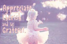 Always appreciate, cherish & be grateful! ♥