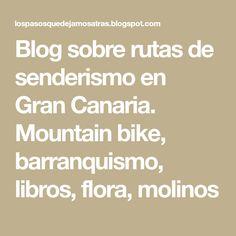 Blog sobre rutas de senderismo en Gran Canaria. Mountain bike, barranquismo, libros, flora, molinos