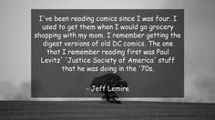 I've been reading comics since I was four. I used to get them when I would go grocery shopping with my mom. I remember getting the digest versions of old DC comics. The one that I remember reading first was Paul Levitz' 'Justice Society of America' stuff that he was doing in the '70s.      #Mom #MomQuotes #quote #quotes