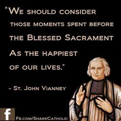 We should consider those moments spent before the Blessed sacrament as the happiest of our lives. --St. John Vianney