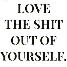 Love the shit out of yourself.