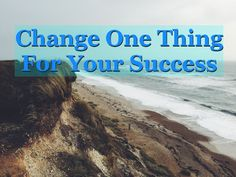Change One Thing For Your Success