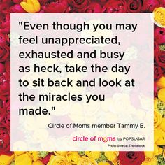 """Even though you may feel unappreciated, exhausted and busy as heck, take the day to sit back and look at the miracles you made."" - Circle of Moms member Tammy B."