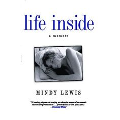 """Life Inside** Mindy Lewis** """"coming-of-age during those tumultuous years. In honest, unflinching prose, paints a richly textured portrait of her stay on a psychiatric ward - the close bonds and rivalries among adolescent patients, the politics and routines of institutional life, the extensive use of medication, and the prevalence of life-altering misdiagnoses. also  a journey of recovery, her emergence into adulthood and her struggle to transcend the stigma of institutionalization."""""""