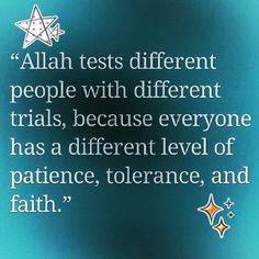 """Allah tests different people with different trials, because everyone has a different level of patience, tolerance, and faith."""