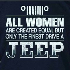 This is very true,! There's only a few out there, I found mine but I lost her, don't lose your jeep girl