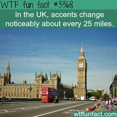 The UK accents - WTF fun facts True! Preston is only 15 miles away from me, and the Preston accent is very different to mine XD