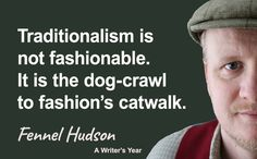 Traditionalism is not fashionable. It is the dog-crawl to fashion's catwalk. Fennel Hudson quote from A Writer's Year.