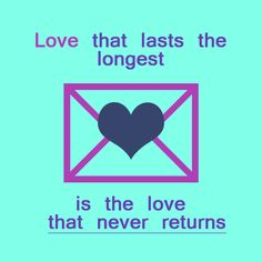 Love that lasts the longest is the lover that never returns